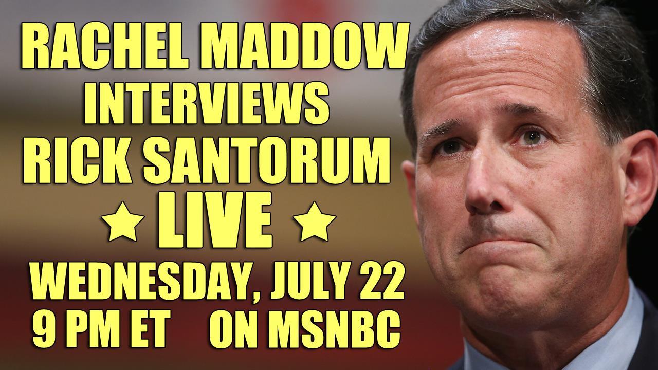 Rick Santorum joins Rachel Maddow, 7/22