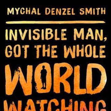 INVISIBLE MAN, GOT THE WHOLE WORLD WATCHING, BY MYCHAL DENZEL SMITH