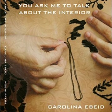 Carolina Ebeid, You Ask Me To Talk About the Interior, Noemi Press.