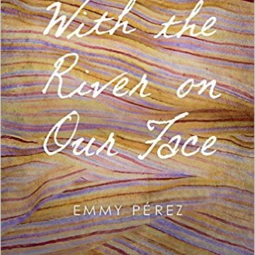 Emmy Perez, With the River on Our Face, University of Arizona Press.