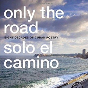 Only the Road / Solo el Camino: Eight Decades of Cuban Poetry