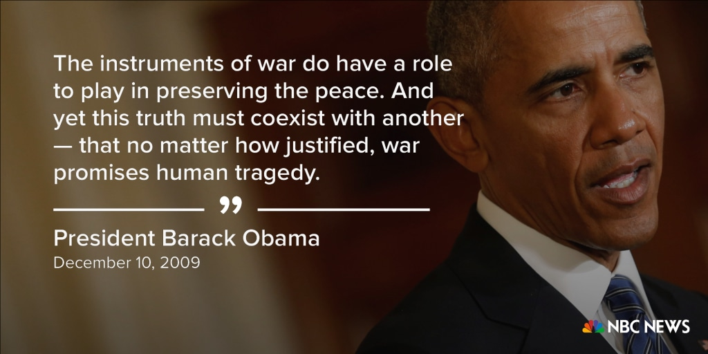 """The instruments of war do have a role to play in preserving the peace. And yet this truth must coexist with another -- that no matter how justified, war promises human tragedy."" (December 10, 2009)"