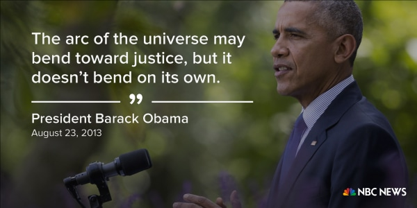 """""""The arc of the universe may bend toward justice, but it doesn't bend on its own."""" (August 23, 2013)"""