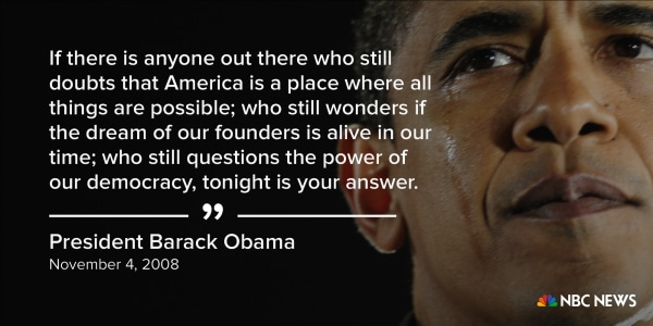 """""""If there is anyone out there who still doubts that America is a place where all things are possible; who still wonders if the dream of our founders is alive in our time; who still questions the power of our democracy, tonight is your answer."""" (November 4"""