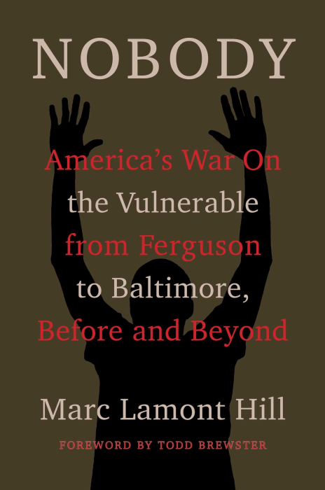 NOBODY: AMERICA'S WAR ON THE VULNERABLE FROM FERGUSON TO BALTIMORE AND BEYOND, MARC LAMONT HILL