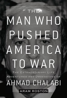"Image: the cover of ""The Man Who Pushed America To War-The Extraordinary Life,Adventures and Obsessions of Ahmad Chalabi"""