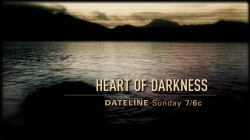DATELINE SUNDAY PREVIEW: Heart of Darkness