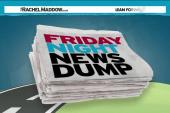 Friday Night News Dump: MSNBC-like edition