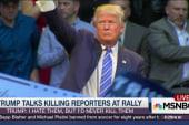 Trump hates reporters, wouldn't kill them